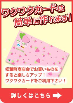 ワクワクカードは簡単に作れます! 松葉町商店会でお買いものをすると楽しさアップ! ワクワクカードをご利用ください!